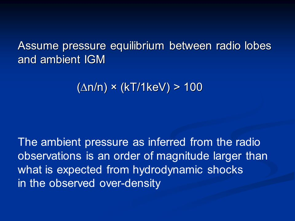 Assume pressure equilibrium between radio lobes and ambient IGM (  n/n) × (kT/1keV) > 100 The ambient pressure as inferred from the radio observation