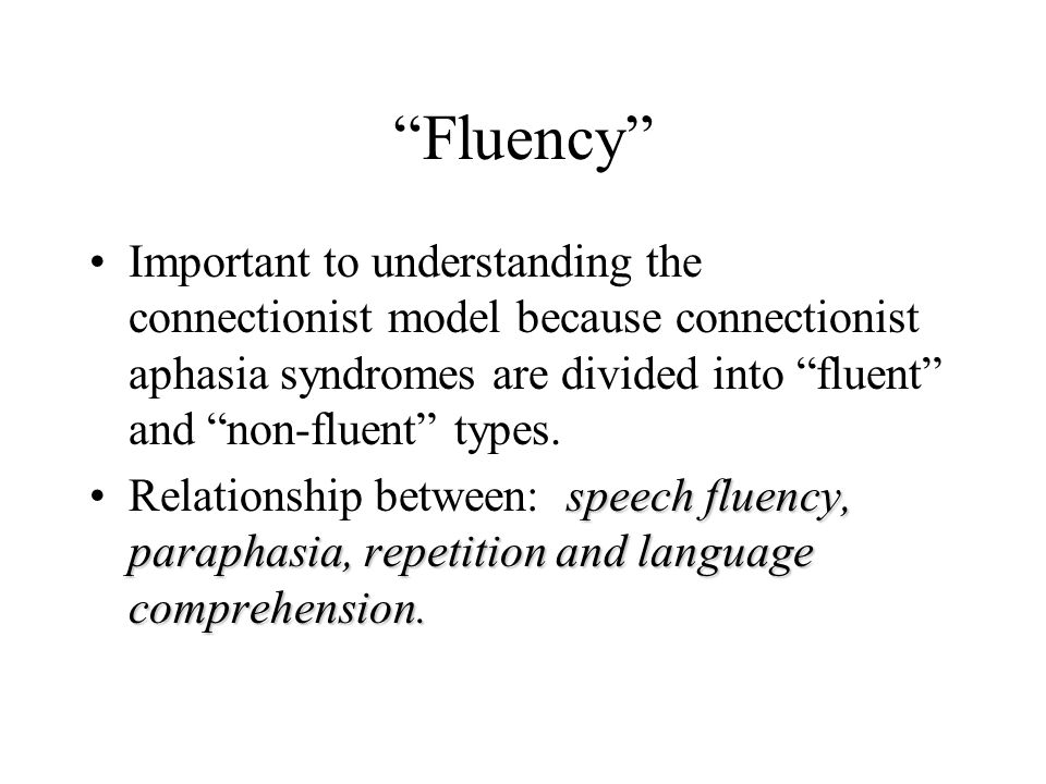"""Fluency"" Important to understanding the connectionist model because connectionist aphasia syndromes are divided into ""fluent"" and ""non-fluent"" types."