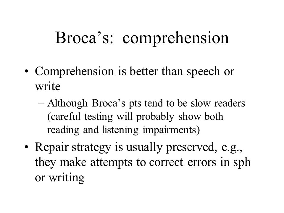 Broca's: comprehension Comprehension is better than speech or write –Although Broca's pts tend to be slow readers (careful testing will probably show