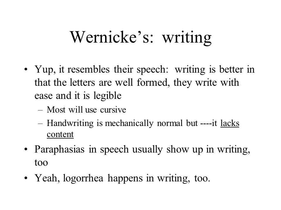 Wernicke's: writing Yup, it resembles their speech: writing is better in that the letters are well formed, they write with ease and it is legible –Mos