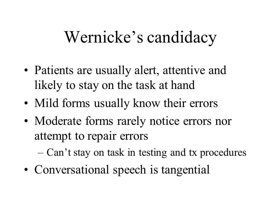 Wernicke's candidacy Patients are usually alert, attentive and likely to stay on the task at hand Mild forms usually know their errors Moderate forms