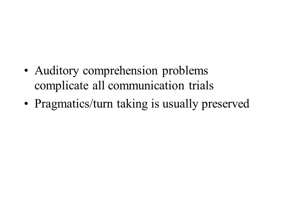 Auditory comprehension problems complicate all communication trials Pragmatics/turn taking is usually preserved