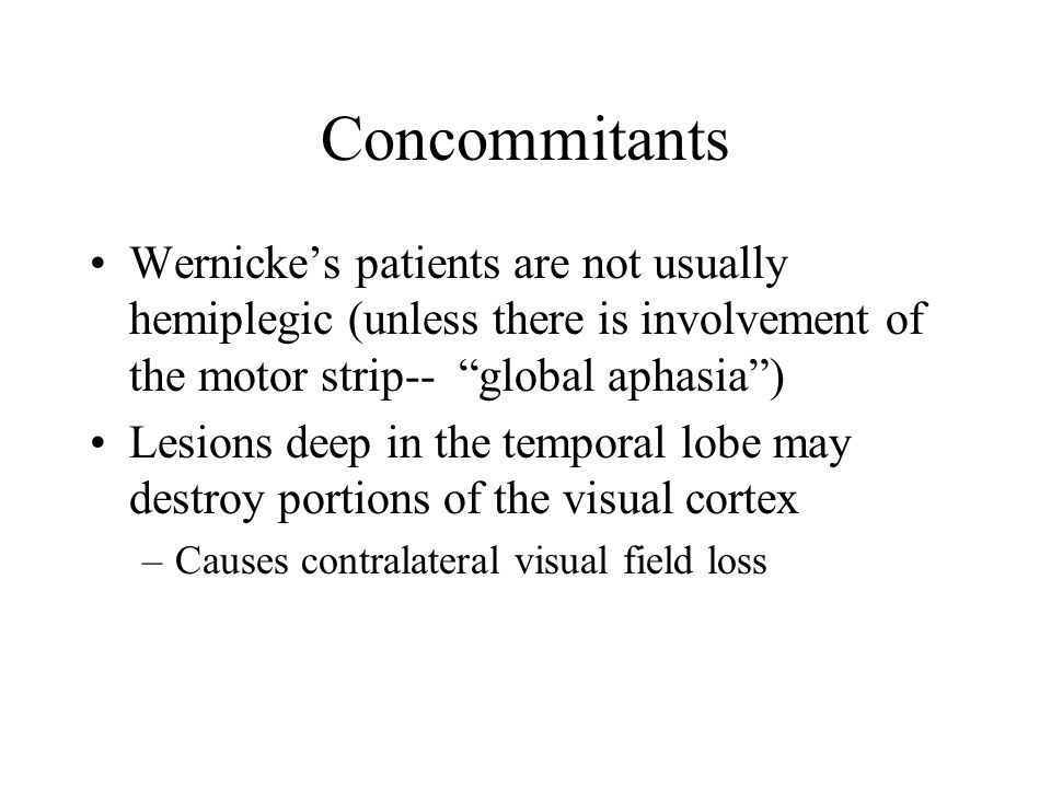 "Concommitants Wernicke's patients are not usually hemiplegic (unless there is involvement of the motor strip-- ""global aphasia"") Lesions deep in the t"