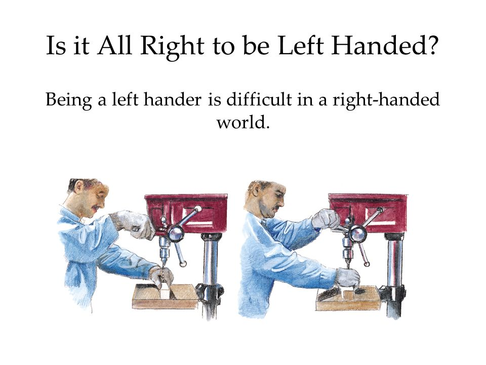 Is it All Right to be Left Handed Being a left hander is difficult in a right-handed world.