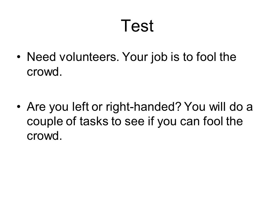 Test Need volunteers. Your job is to fool the crowd.