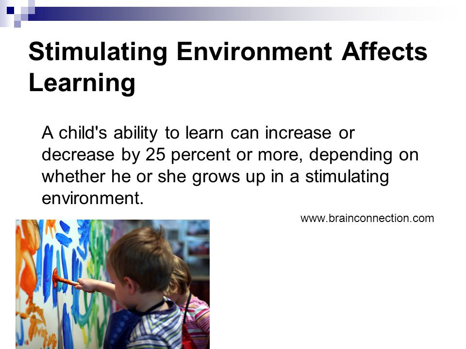 Stimulating Environment Affects Learning A child's ability to learn can increase or decrease by 25 percent or more, depending on whether he or she gro