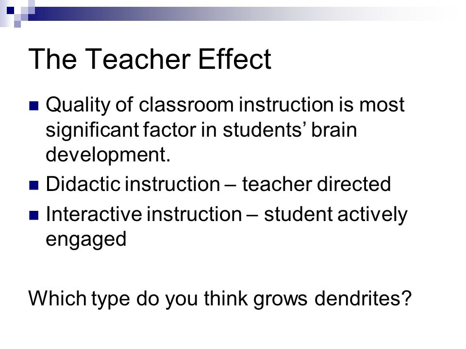 The Teacher Effect Quality of classroom instruction is most significant factor in students' brain development.