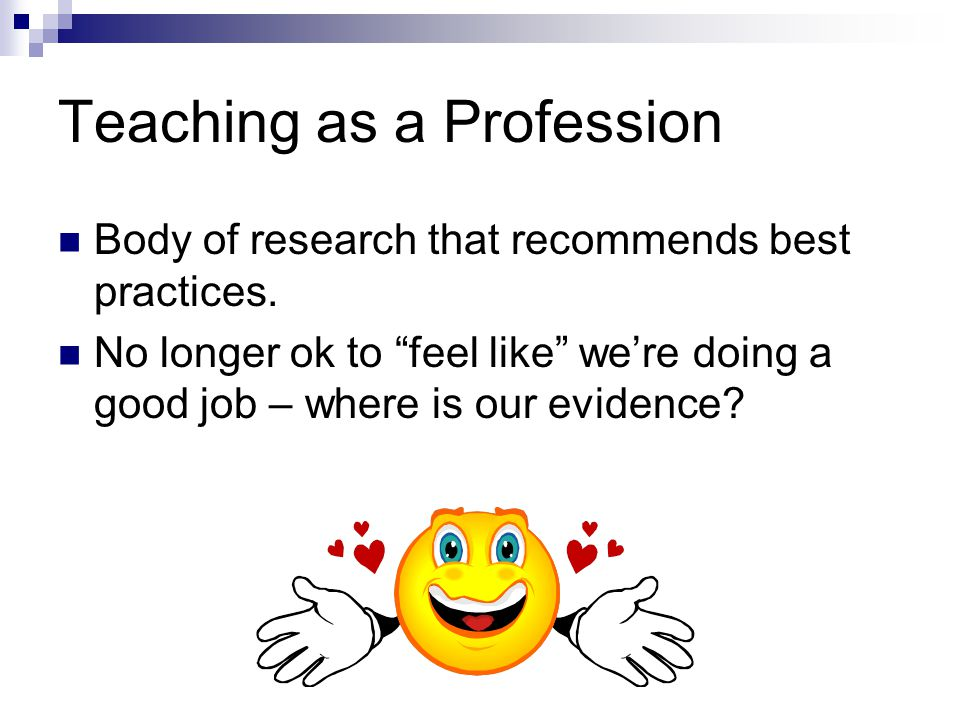 """Teaching as a Profession Body of research that recommends best practices. No longer ok to """"feel like"""" we're doing a good job – where is our evidence?"""
