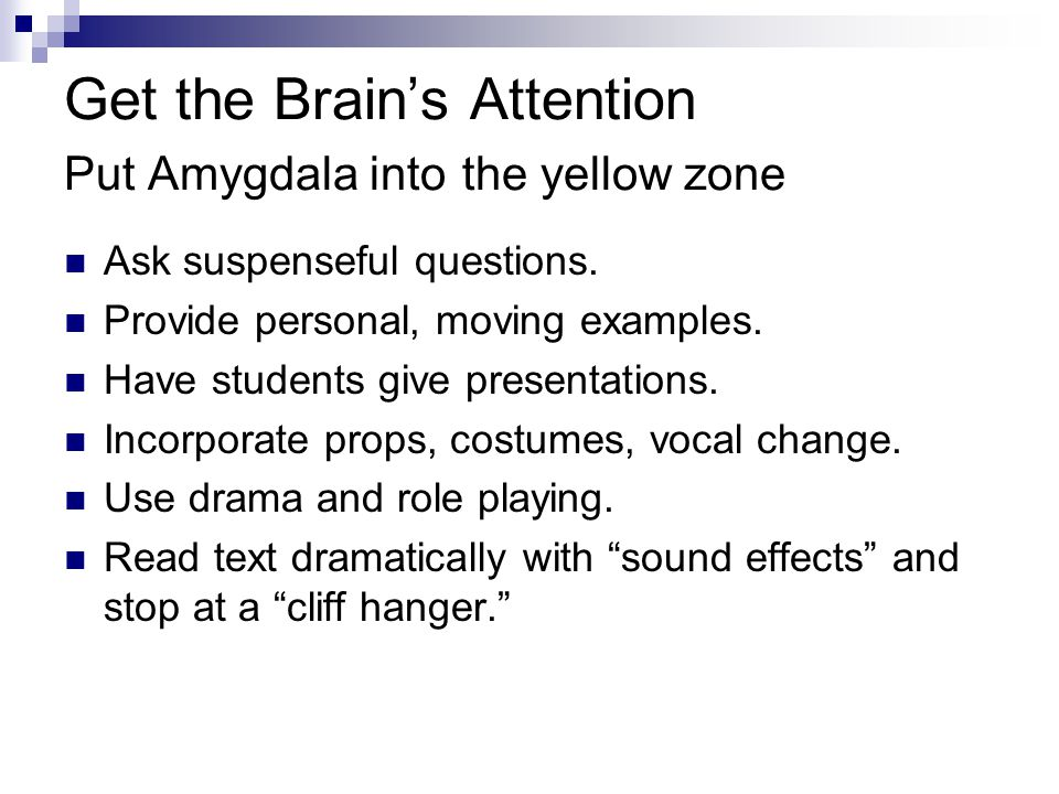 Get the Brain's Attention Put Amygdala into the yellow zone Ask suspenseful questions. Provide personal, moving examples. Have students give presentat
