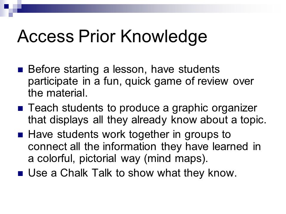 Access Prior Knowledge Before starting a lesson, have students participate in a fun, quick game of review over the material. Teach students to produce