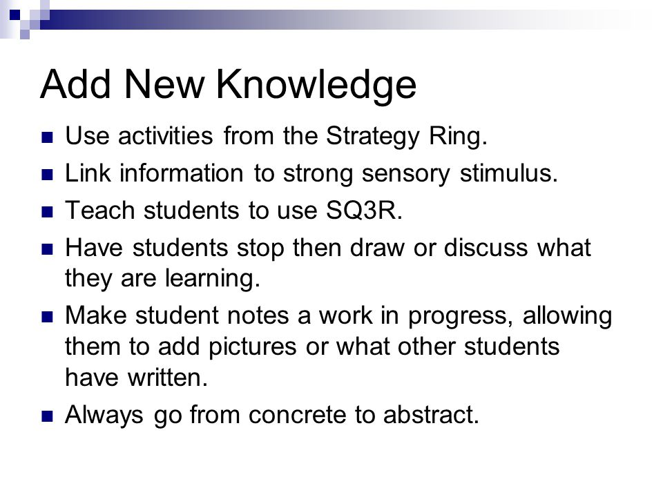 Add New Knowledge Use activities from the Strategy Ring. Link information to strong sensory stimulus. Teach students to use SQ3R. Have students stop t