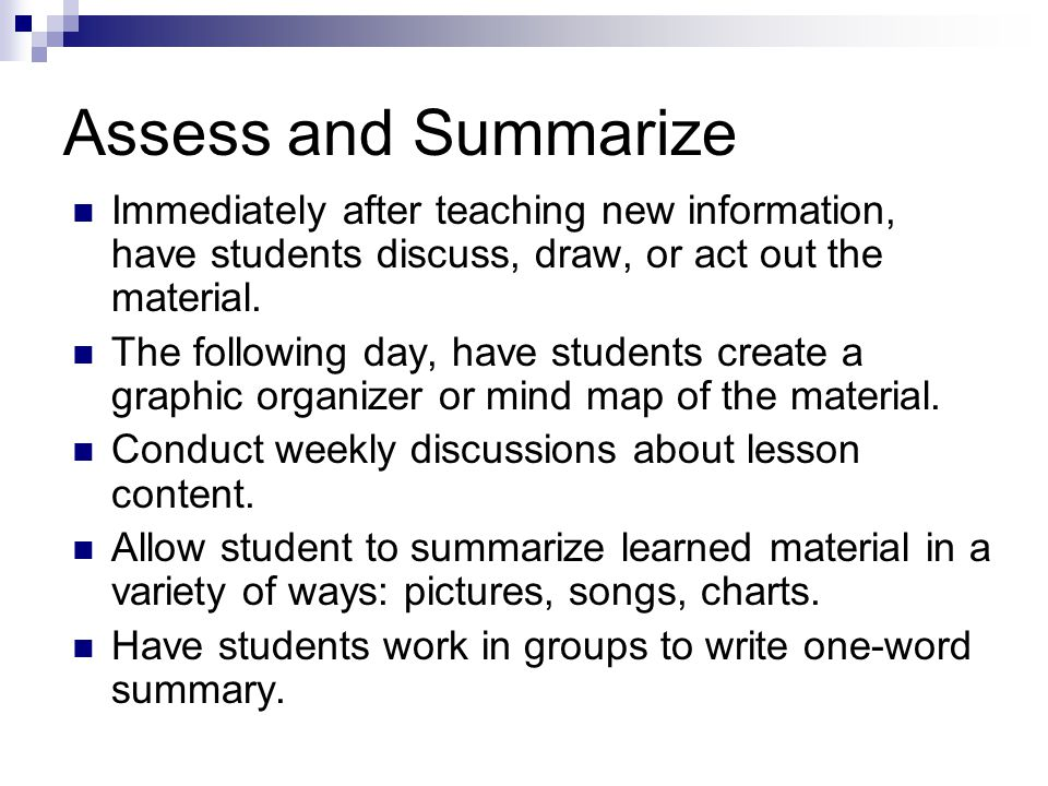 Assess and Summarize Immediately after teaching new information, have students discuss, draw, or act out the material. The following day, have student