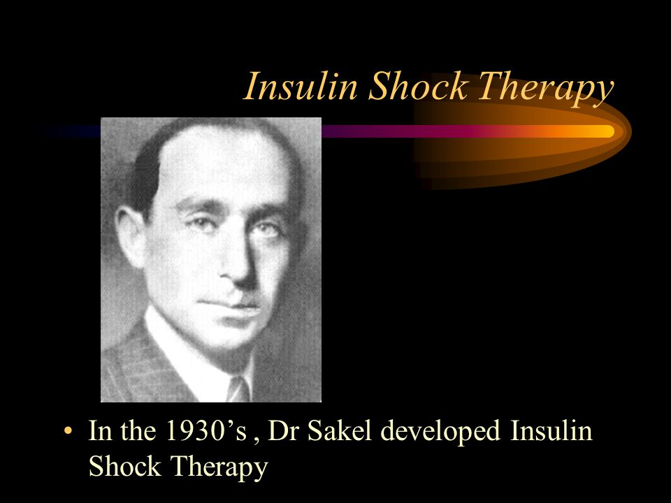 Insulin Shock Therapy In the 1930's, Dr Sakel developed Insulin Shock Therapy