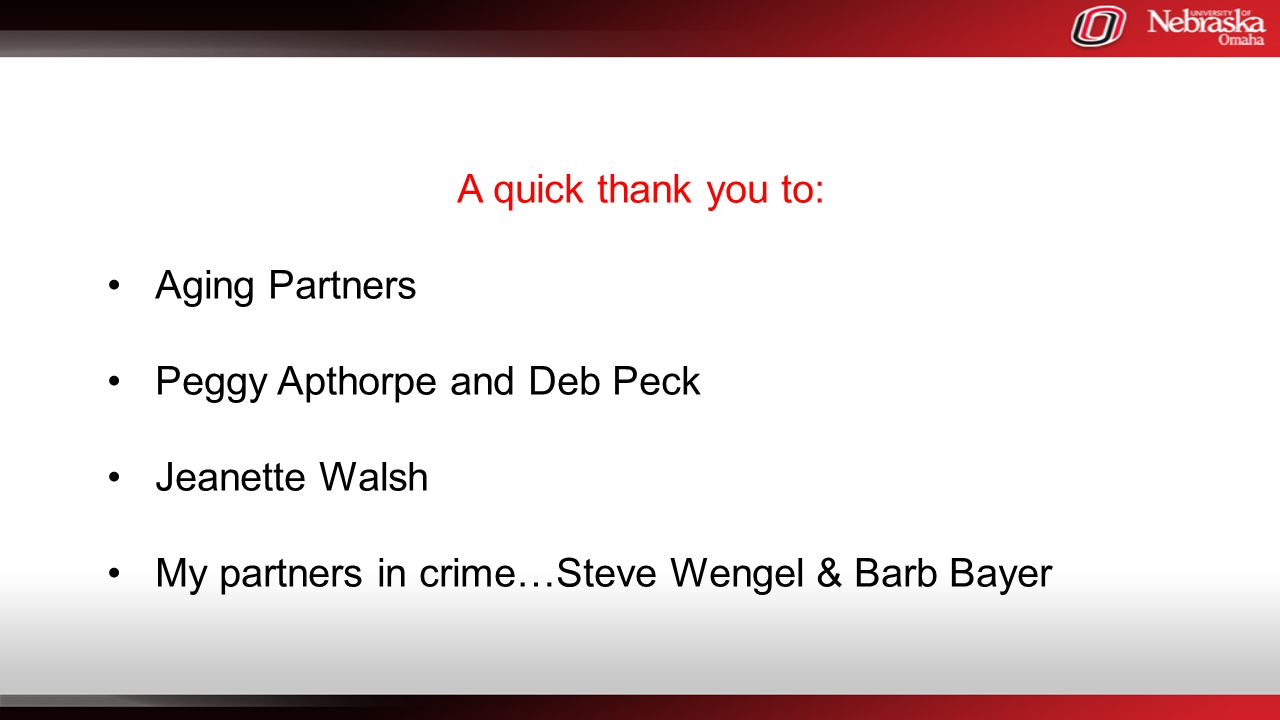 A quick thank you to: Aging Partners Peggy Apthorpe and Deb Peck Jeanette Walsh My partners in crime…Steve Wengel & Barb Bayer