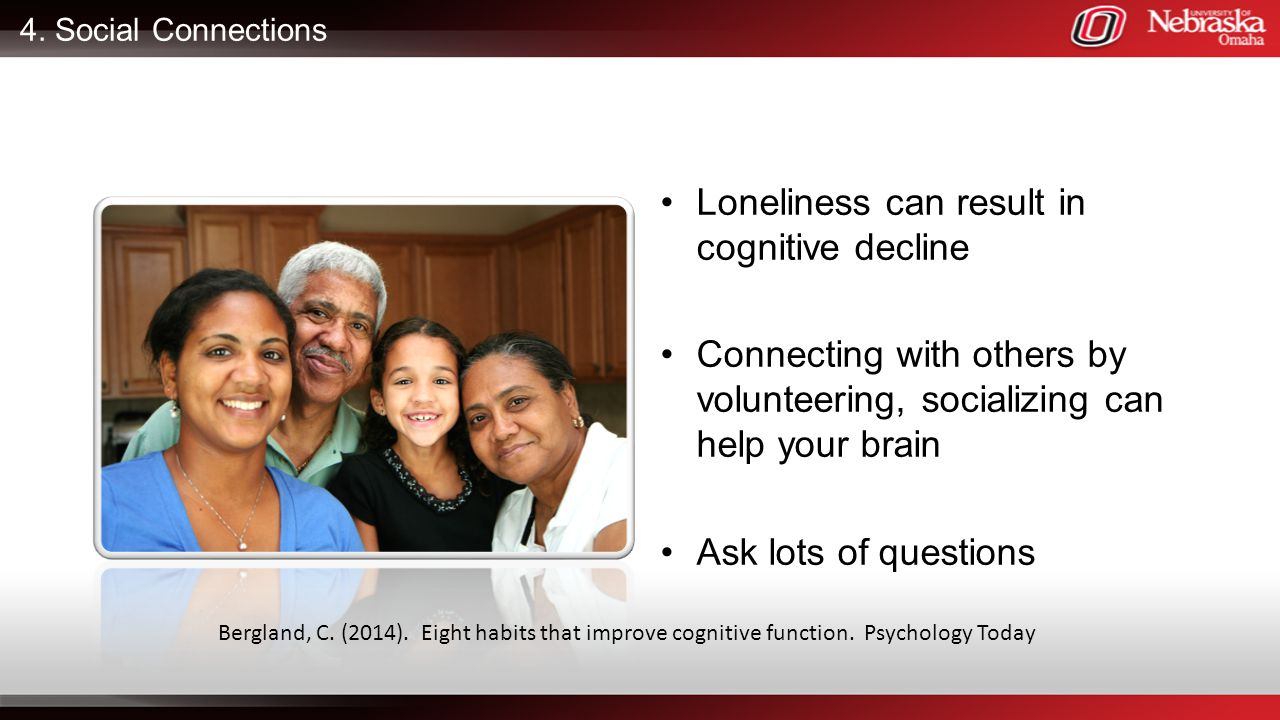 4. Social Connections Loneliness can result in cognitive decline Connecting with others by volunteering, socializing can help your brain Ask lots of q