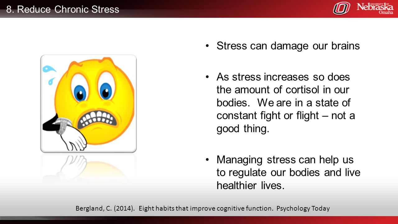 8. Reduce Chronic Stress Stress can damage our brains As stress increases so does the amount of cortisol in our bodies. We are in a state of constant