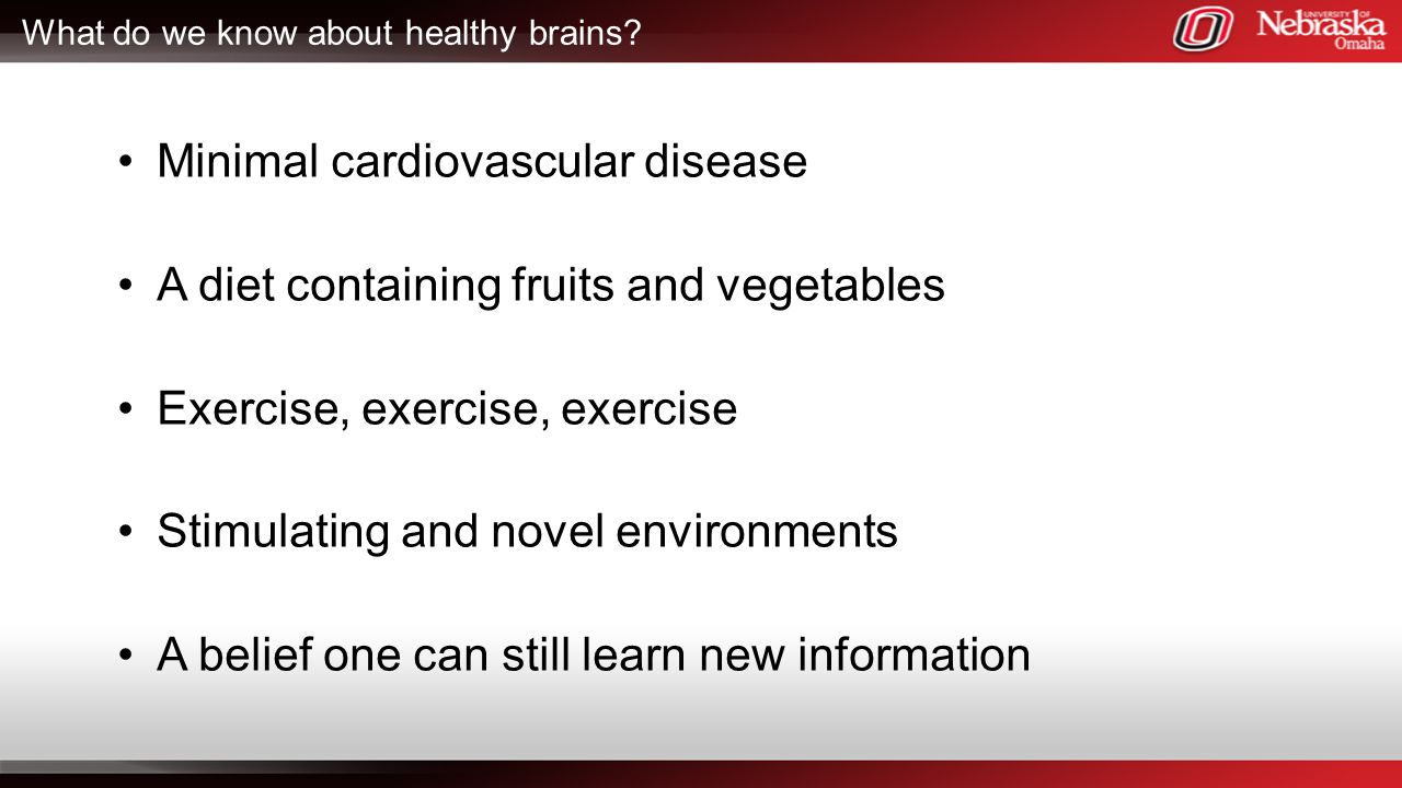 What do we know about healthy brains? Minimal cardiovascular disease A diet containing fruits and vegetables Exercise, exercise, exercise Stimulating