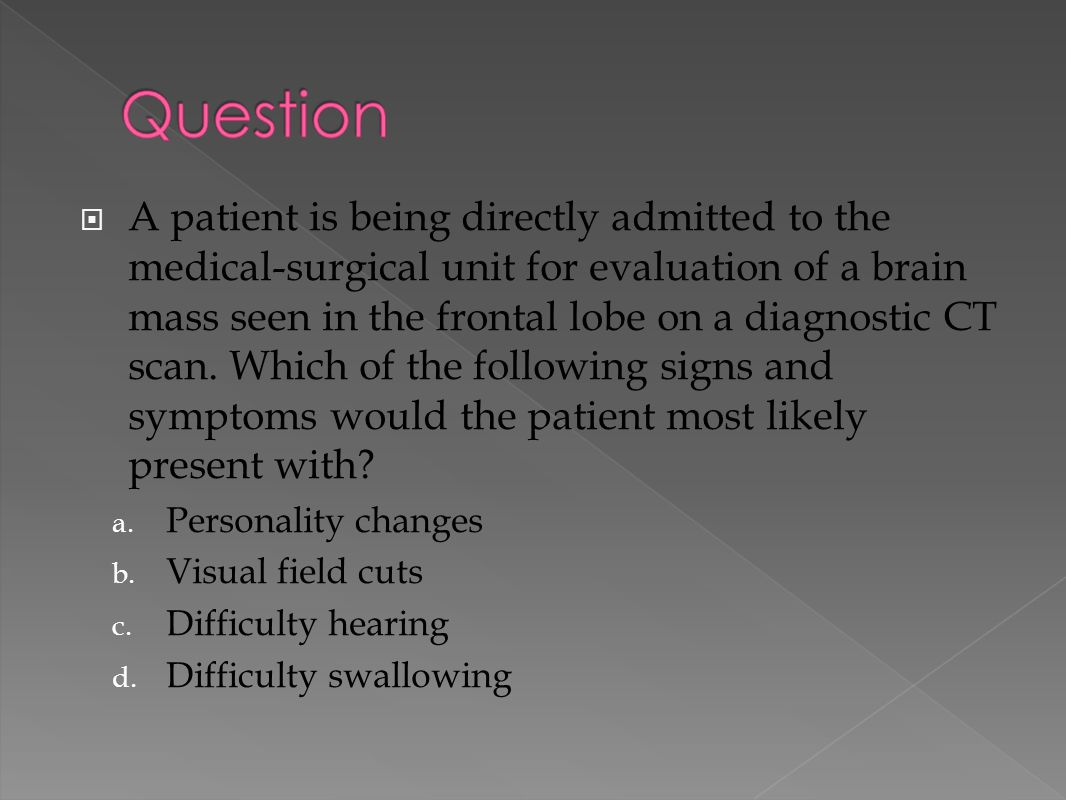 A patient is being directly admitted to the medical-surgical unit for evaluation of a brain mass seen in the frontal lobe on a diagnostic CT scan. W