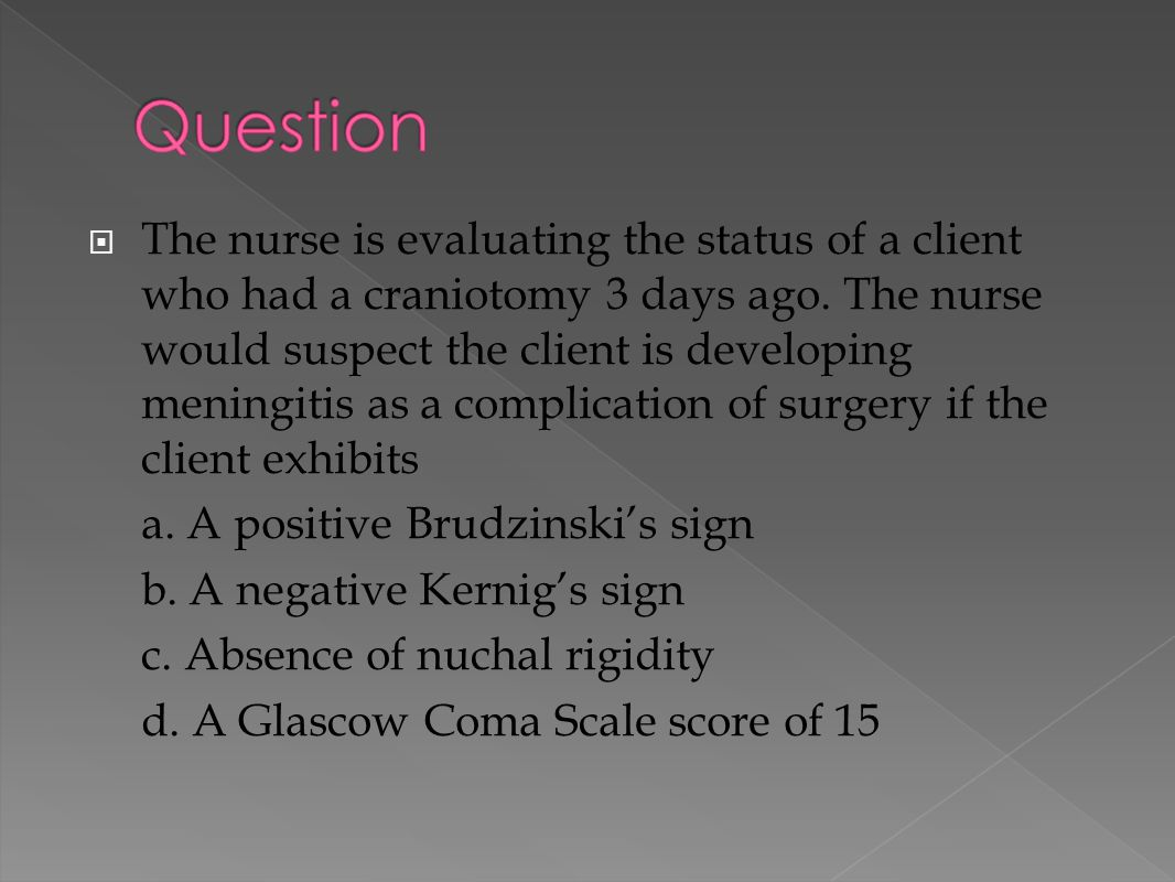  The nurse is evaluating the status of a client who had a craniotomy 3 days ago. The nurse would suspect the client is developing meningitis as a com