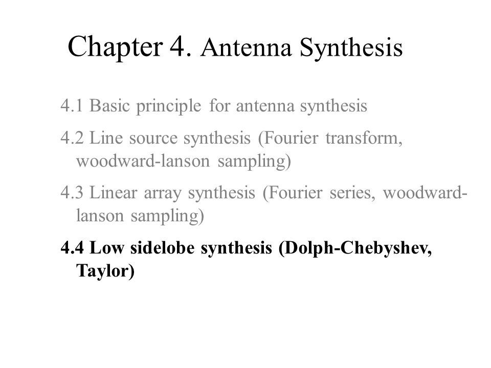 Chapter 4. Antenna Synthesis 4.1 Basic principle for antenna synthesis 4.2 Line source synthesis (Fourier transform, woodward-lanson sampling) 4.3 Lin