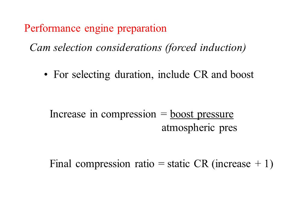 Performance engine preparation Cam selection considerations (forced induction) For selecting duration, include CR and boost Increase in compression = boost pressure atmospheric pres Final compression ratio = static CR (increase + 1)