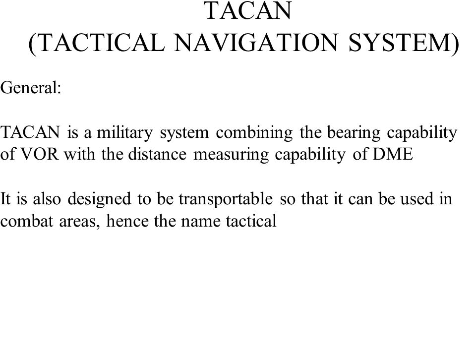 TACAN (TACTICAL NAVIGATION SYSTEM) Principle: TACAN is based on DME in that it uses the DME antenna and the DME pulse format.