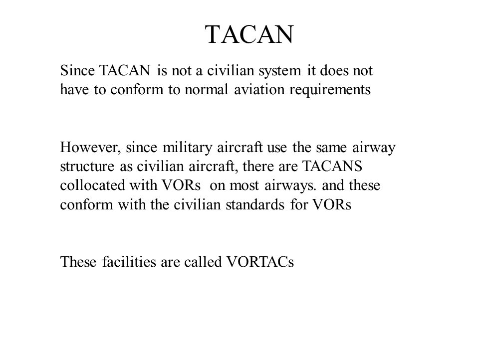 TACAN Since TACAN is not a civilian system it does not have to conform to normal aviation requirements However, since military aircraft use the same a