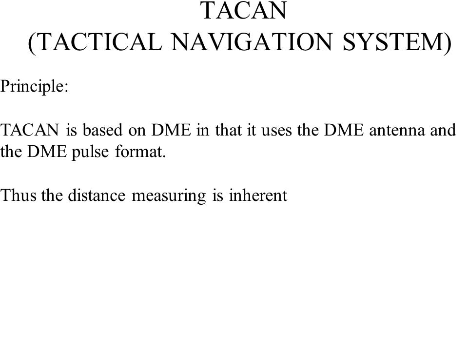 TACAN (TACTICAL NAVIGATION SYSTEM) Principle: TACAN is based on DME in that it uses the DME antenna and the DME pulse format. Thus the distance measur