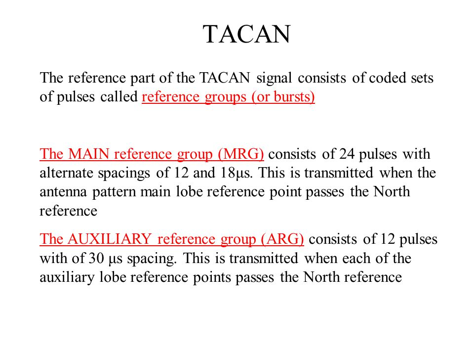 TACAN The reference part of the TACAN signal consists of coded sets of pulses called reference groups (or bursts) The MAIN reference group (MRG) consi