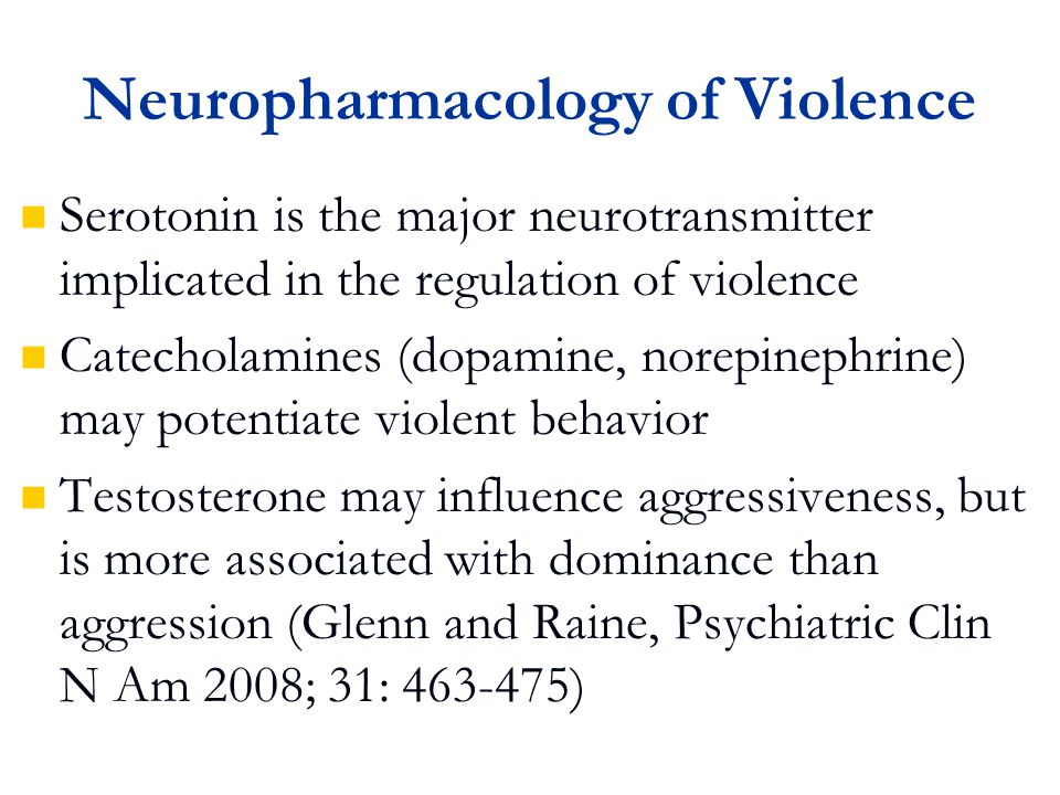 Neuropharmacology of Violence Serotonin is the major neurotransmitter implicated in the regulation of violence Catecholamines (dopamine, norepinephrine) may potentiate violent behavior Testosterone may influence aggressiveness, but is more associated with dominance than aggression (Glenn and Raine, Psychiatric Clin N Am 2008; 31: 463-475)
