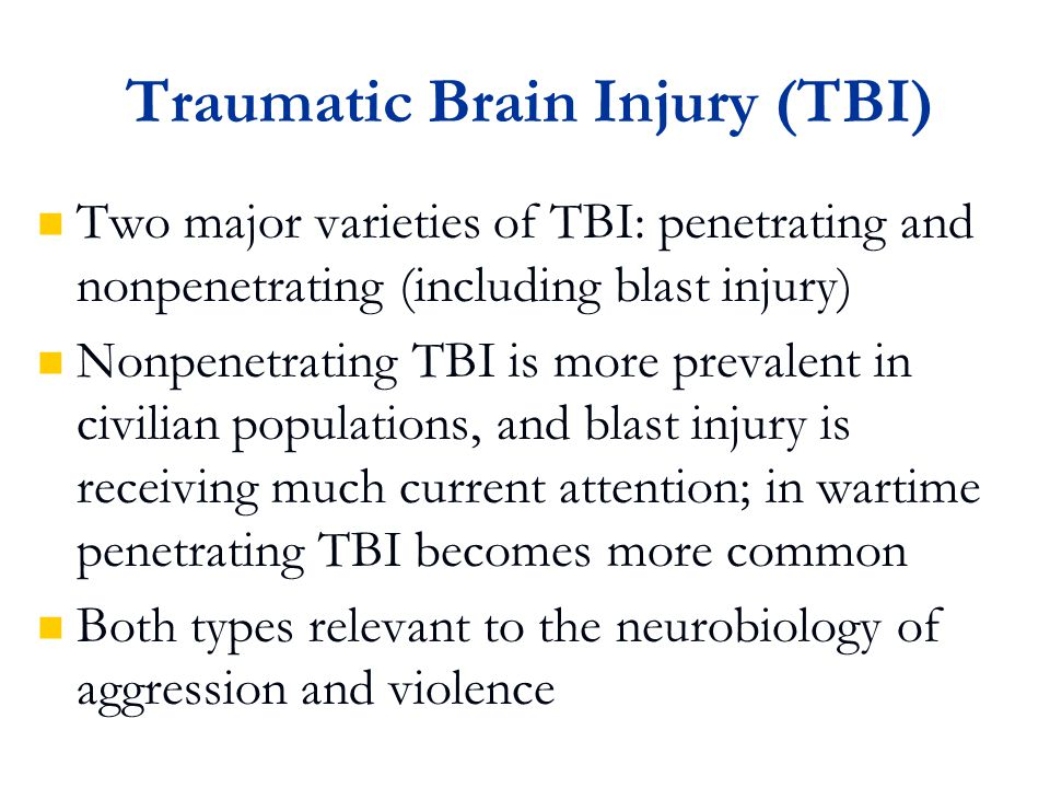 Traumatic Brain Injury (TBI) Two major varieties of TBI: penetrating and nonpenetrating (including blast injury) Nonpenetrating TBI is more prevalent in civilian populations, and blast injury is receiving much current attention; in wartime penetrating TBI becomes more common Both types relevant to the neurobiology of aggression and violence