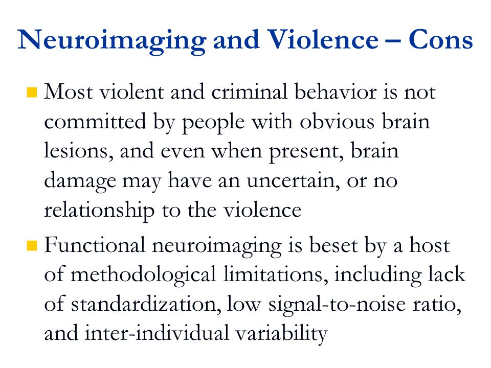 Neuroimaging and Violence – Cons Most violent and criminal behavior is not committed by people with obvious brain lesions, and even when present, brain damage may have an uncertain, or no relationship to the violence Functional neuroimaging is beset by a host of methodological limitations, including lack of standardization, low signal-to-noise ratio, and inter-individual variability