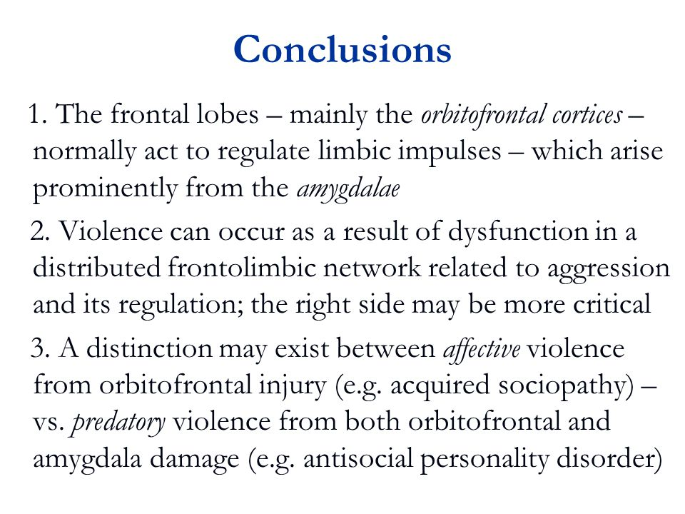 1. The frontal lobes – mainly the orbitofrontal cortices – normally act to regulate limbic impulses – which arise prominently from the amygdalae 2. Vi
