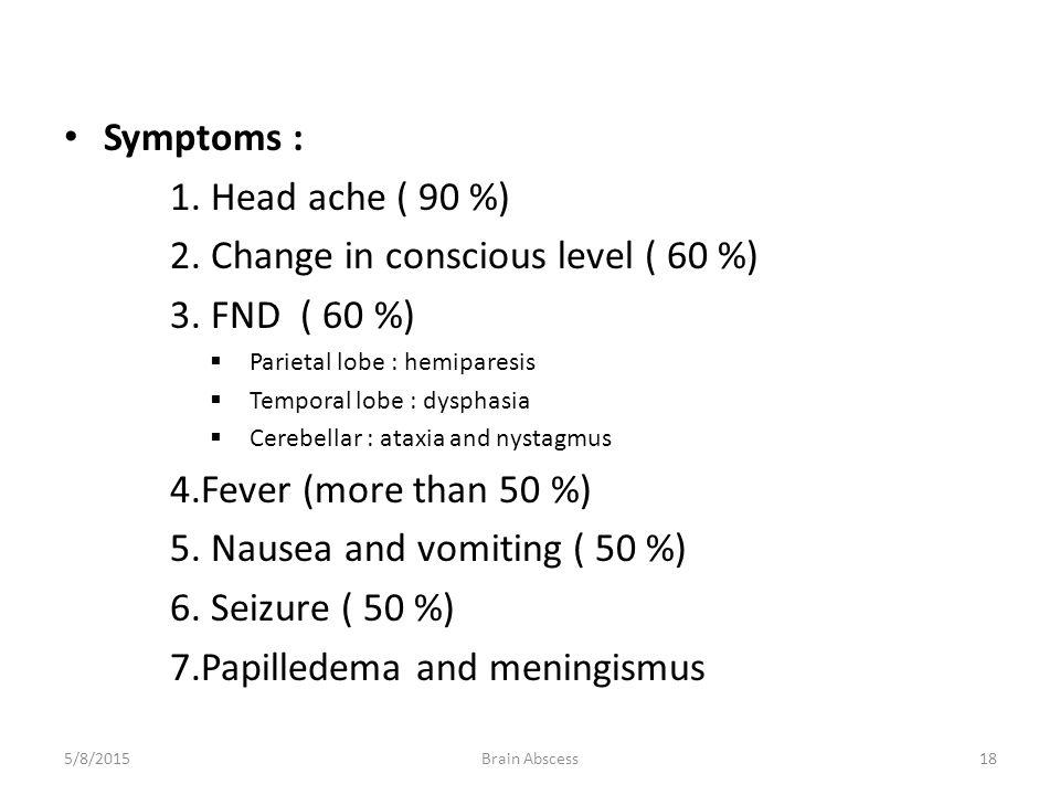 Symptoms : 1. Head ache ( 90 %) 2. Change in conscious level ( 60 %) 3. FND ( 60 %)  Parietal lobe : hemiparesis  Temporal lobe : dysphasia  Cerebe