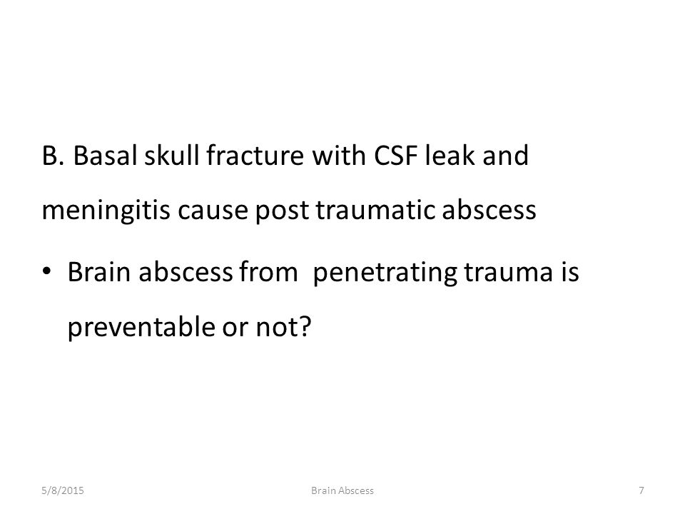 B. Basal skull fracture with CSF leak and meningitis cause post traumatic abscess Brain abscess from penetrating trauma is preventable or not? 5/8/201