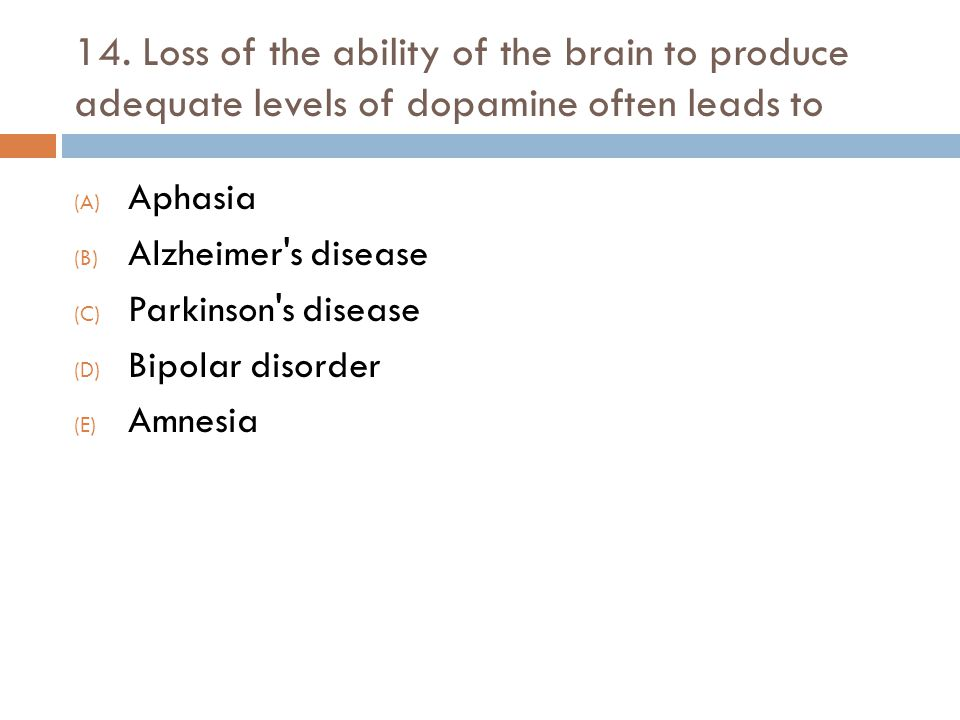 14. Loss of the ability of the brain to produce adequate levels of dopamine often leads to (A) Aphasia (B) Alzheimer's disease (C) Parkinson's disease