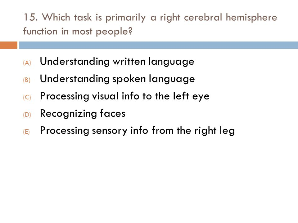 15. Which task is primarily a right cerebral hemisphere function in most people? (A) Understanding written language (B) Understanding spoken language