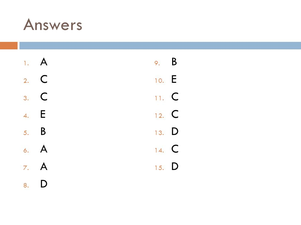 Answers 1. A 2. C 3. C 4. E 5. B 6. A 7. A 8. D 9. B 10. E 11. C 12. C 13. D 14. C 15. D