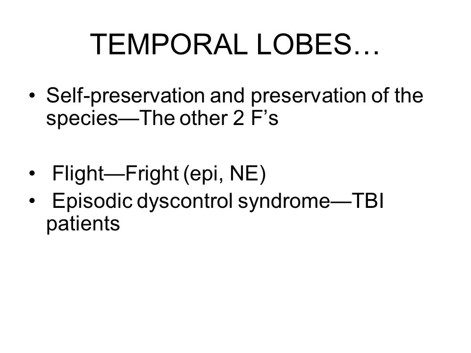 TEMPORAL LOBES… Self-preservation and preservation of the species—The other 2 F's Flight—Fright (epi, NE) Episodic dyscontrol syndrome—TBI patients