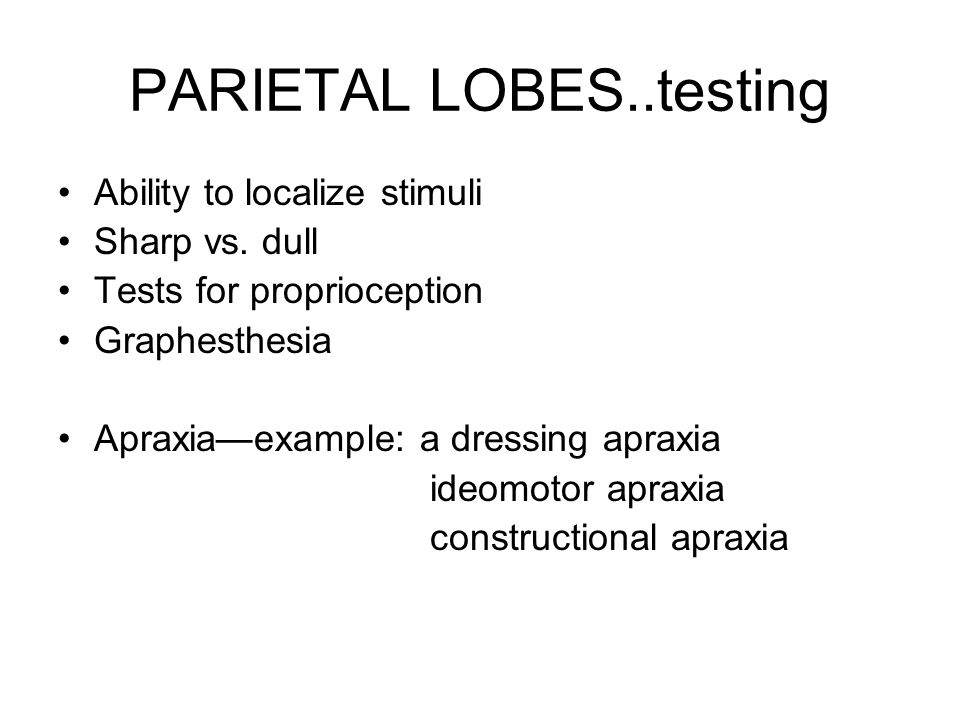 PARIETAL LOBES..testing Ability to localize stimuli Sharp vs. dull Tests for proprioception Graphesthesia Apraxia—example: a dressing apraxia ideomoto