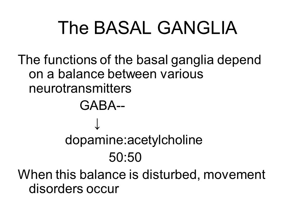 The BASAL GANGLIA The functions of the basal ganglia depend on a balance between various neurotransmitters GABA-- ↓ dopamine:acetylcholine 50:50 When