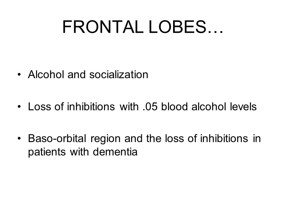 FRONTAL LOBES… Alcohol and socialization Loss of inhibitions with.05 blood alcohol levels Baso-orbital region and the loss of inhibitions in patients