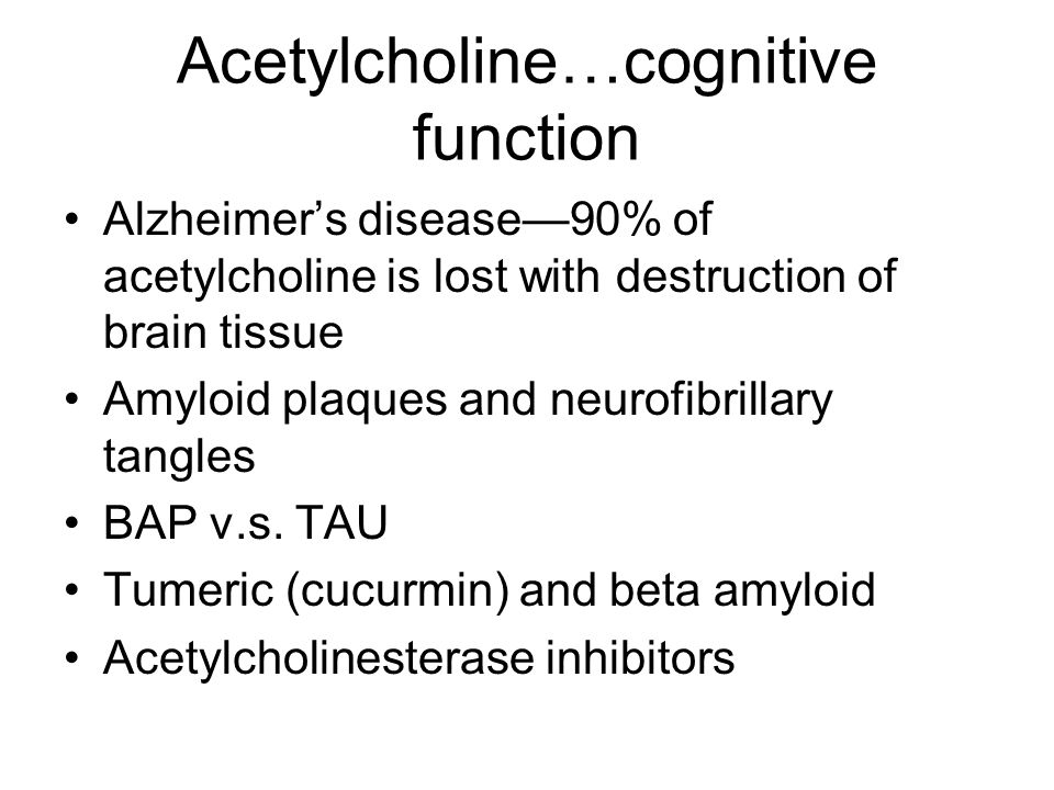 Acetylcholine…cognitive function Alzheimer's disease—90% of acetylcholine is lost with destruction of brain tissue Amyloid plaques and neurofibrillary