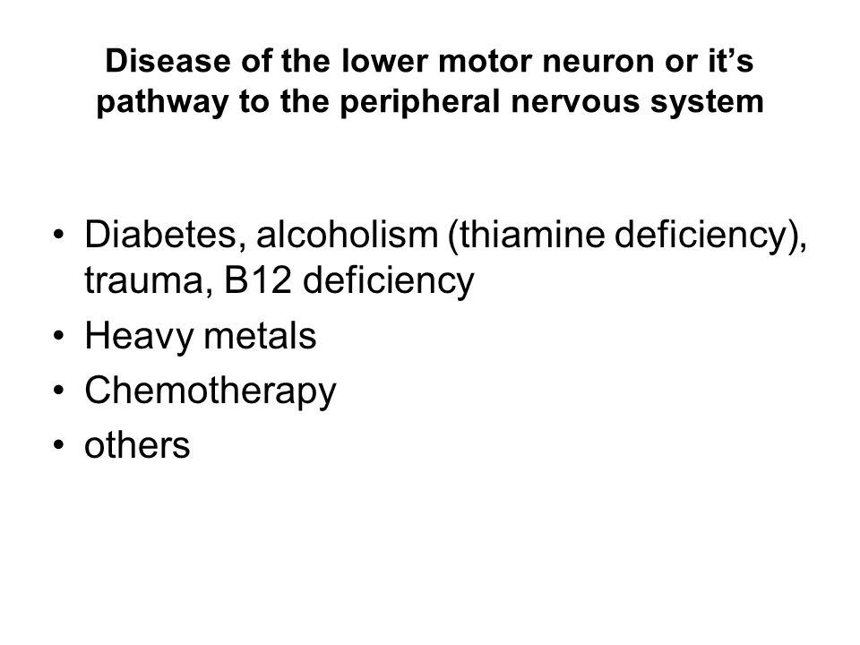 Disease of the lower motor neuron or it's pathway to the peripheral nervous system Diabetes, alcoholism (thiamine deficiency), trauma, B12 deficiency