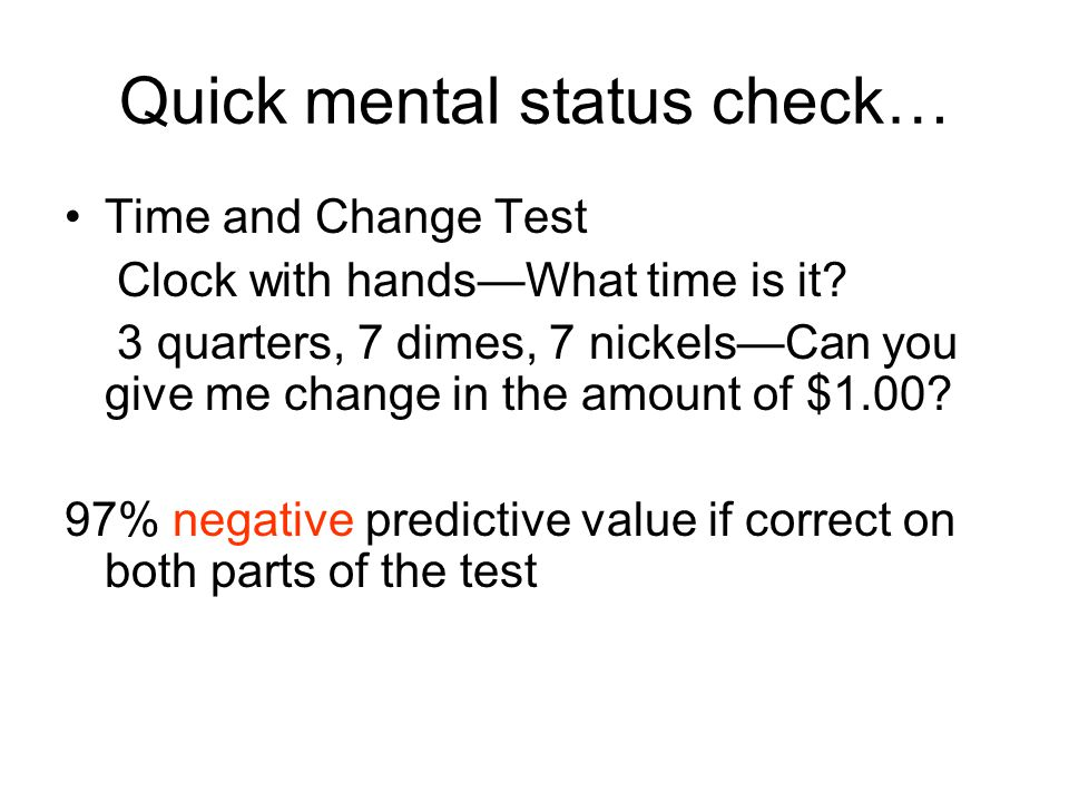 Quick mental status check… Time and Change Test Clock with hands—What time is it? 3 quarters, 7 dimes, 7 nickels—Can you give me change in the amount