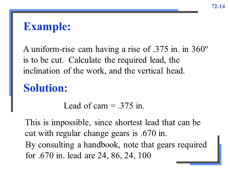 72-14 Example: A uniform-rise cam having a rise of.375 in. in 360º is to be cut. Calculate the required lead, the inclination of the work, and the ver