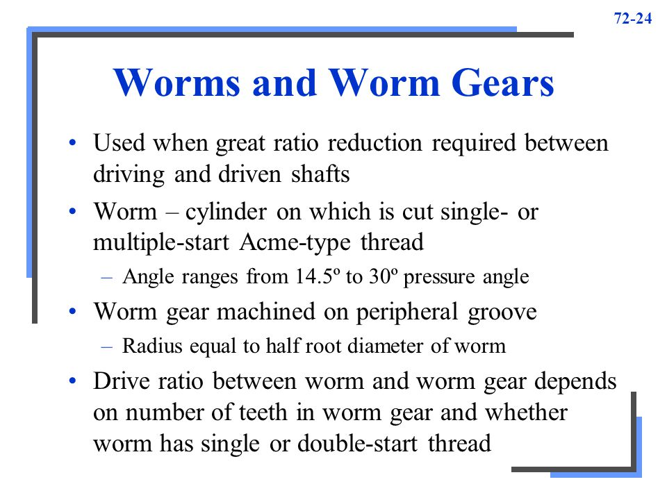 72-24 Worms and Worm Gears Used when great ratio reduction required between driving and driven shafts Worm – cylinder on which is cut single- or multi