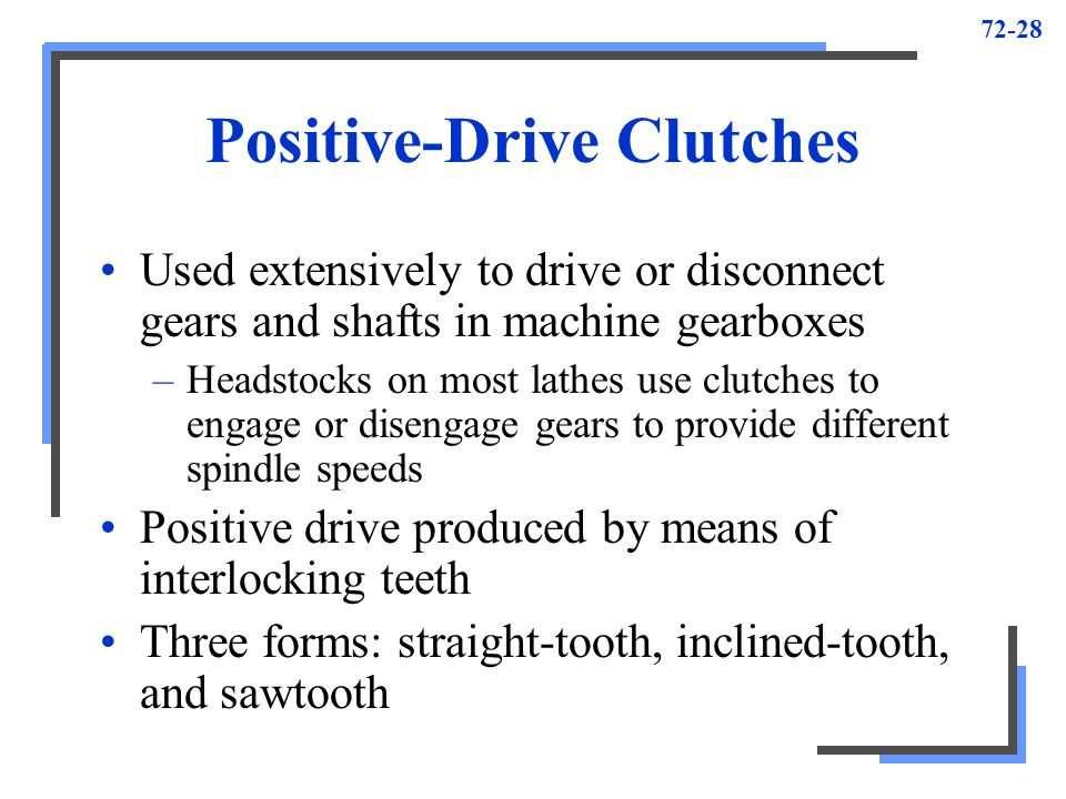 72-28 Positive-Drive Clutches Used extensively to drive or disconnect gears and shafts in machine gearboxes –Headstocks on most lathes use clutches to