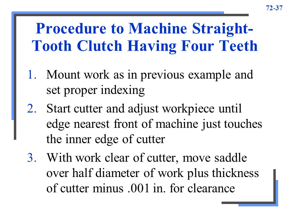 72-37 Procedure to Machine Straight- Tooth Clutch Having Four Teeth 1.Mount work as in previous example and set proper indexing 2.Start cutter and adj