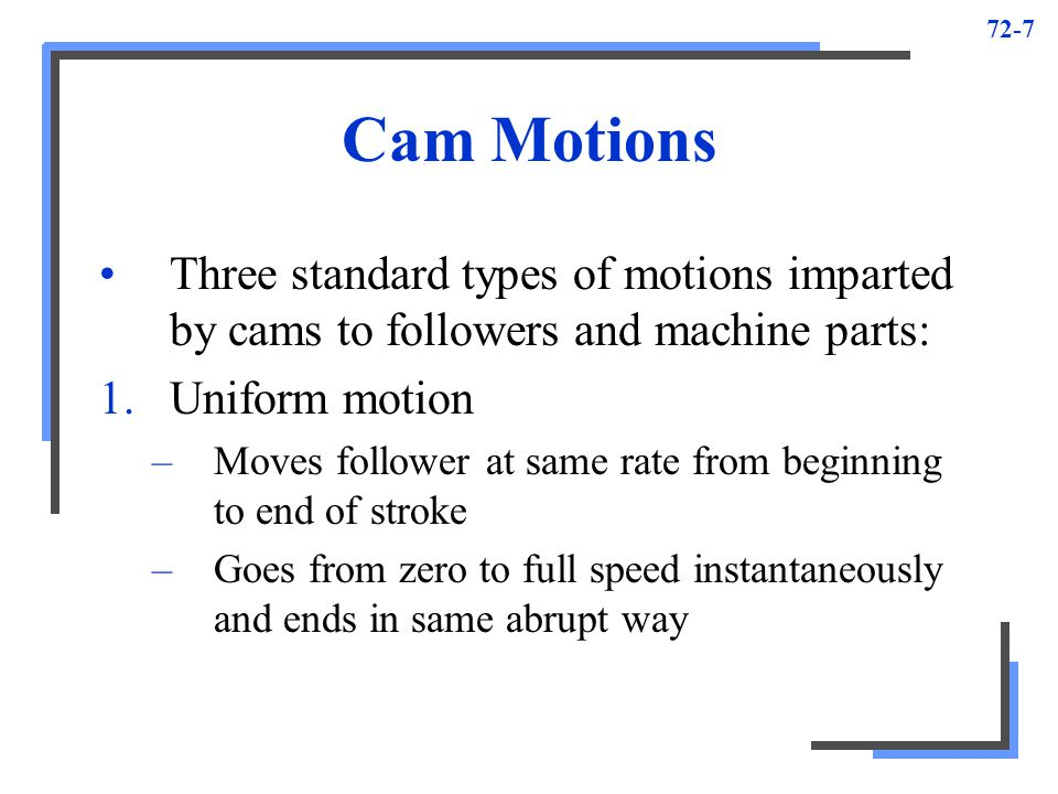 72-7 Cam Motions Three standard types of motions imparted by cams to followers and machine parts: 1.Uniform motion –Moves follower at same rate from b